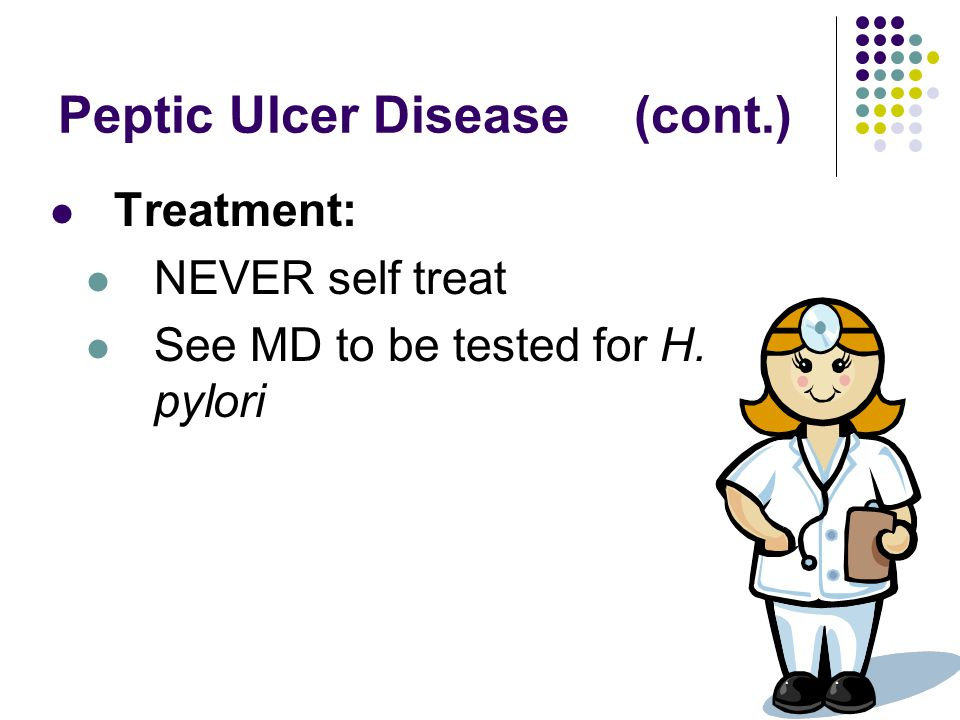 Peptic Ulcer Disease(cont.) Treatment: NEVER self treat See MD to be tested for H. pylori