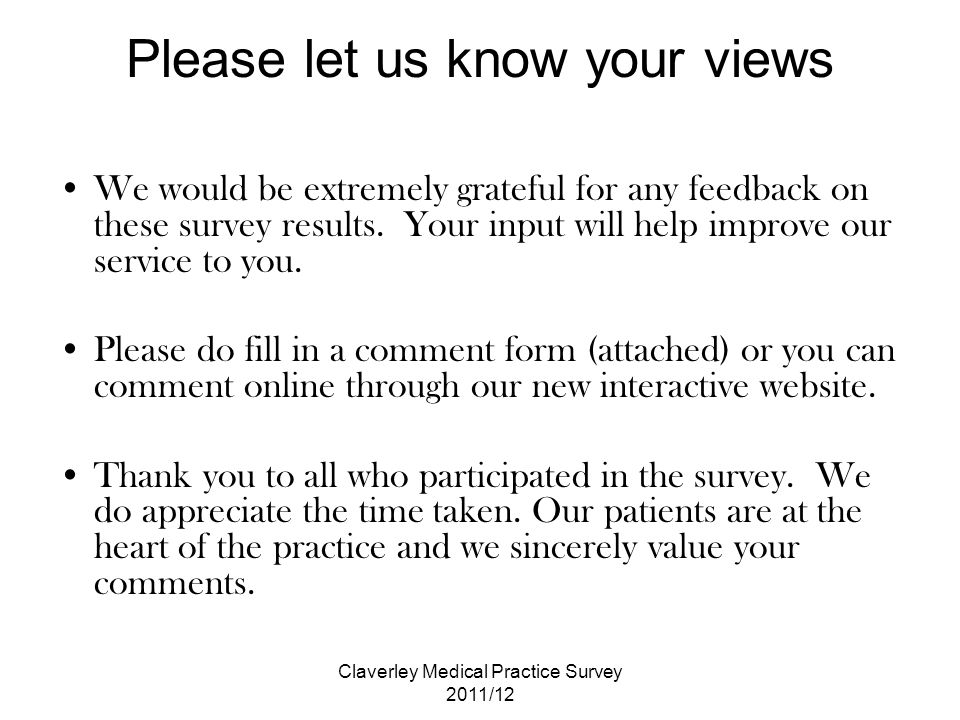 Claverley Medical Practice Survey 2011/12 Please let us know your views We would be extremely grateful for any feedback on these survey results. Your