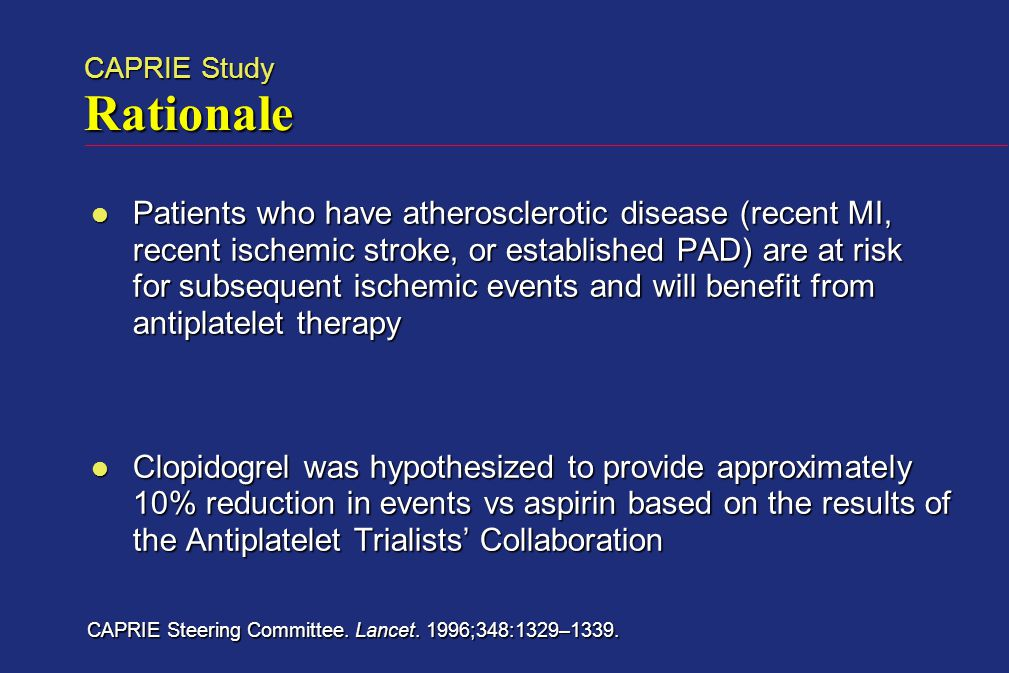 CAPRIE Study Rationale Patients who have atherosclerotic disease (recent MI, recent ischemic stroke, or established PAD) are at risk for subsequent ischemic events and will benefit from antiplatelet therapy Patients who have atherosclerotic disease (recent MI, recent ischemic stroke, or established PAD) are at risk for subsequent ischemic events and will benefit from antiplatelet therapy Clopidogrel was hypothesized to provide approximately 10% reduction in events vs aspirin based on the results of the Antiplatelet Trialists' Collaboration Clopidogrel was hypothesized to provide approximately 10% reduction in events vs aspirin based on the results of the Antiplatelet Trialists' Collaboration CAPRIE Steering Committee.