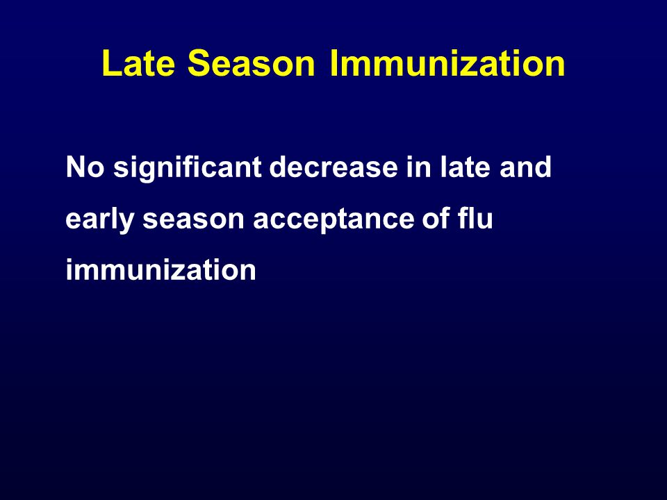 Late Season Immunization No significant decrease in late and early season acceptance of flu immunization