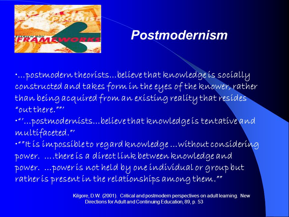 Postmodernism …postmodern theorists…believe that knowledge is socially constructed and takes form in the eyes of the knower, rather than being acquire