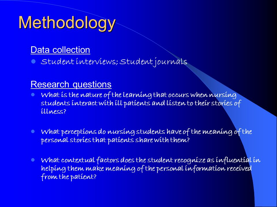 Methodology Data collection Student interviews; Student journals Research questions What is the nature of the learning that occurs when nursing students interact with ill patients and listen to their stories of illness.