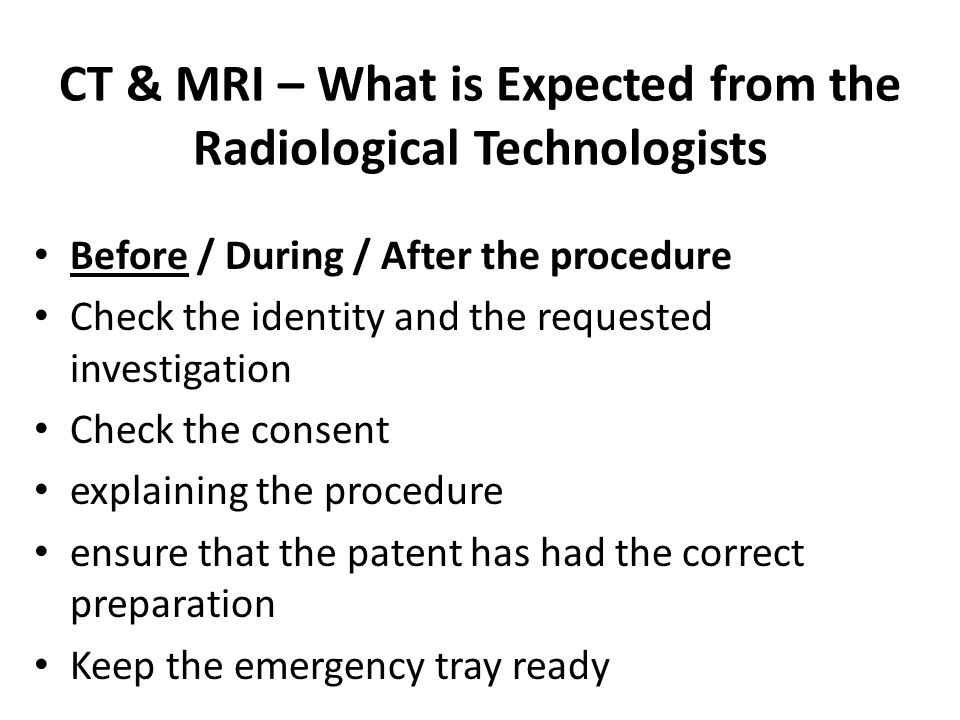 CT & MRI – What is Expected from the Radiological Technologists Before / During / After the procedure Check the identity and the requested investigation Check the consent explaining the procedure ensure that the patent has had the correct preparation Keep the emergency tray ready