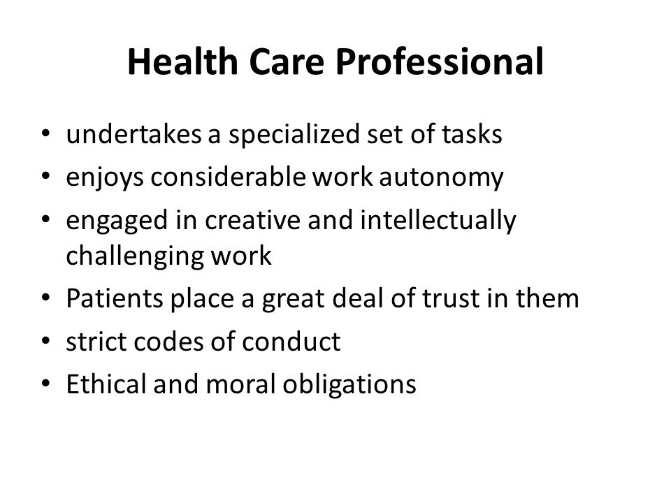 Health Care Professional undertakes a specialized set of tasks enjoys considerable work autonomy engaged in creative and intellectually challenging work Patients place a great deal of trust in them strict codes of conduct Ethical and moral obligations