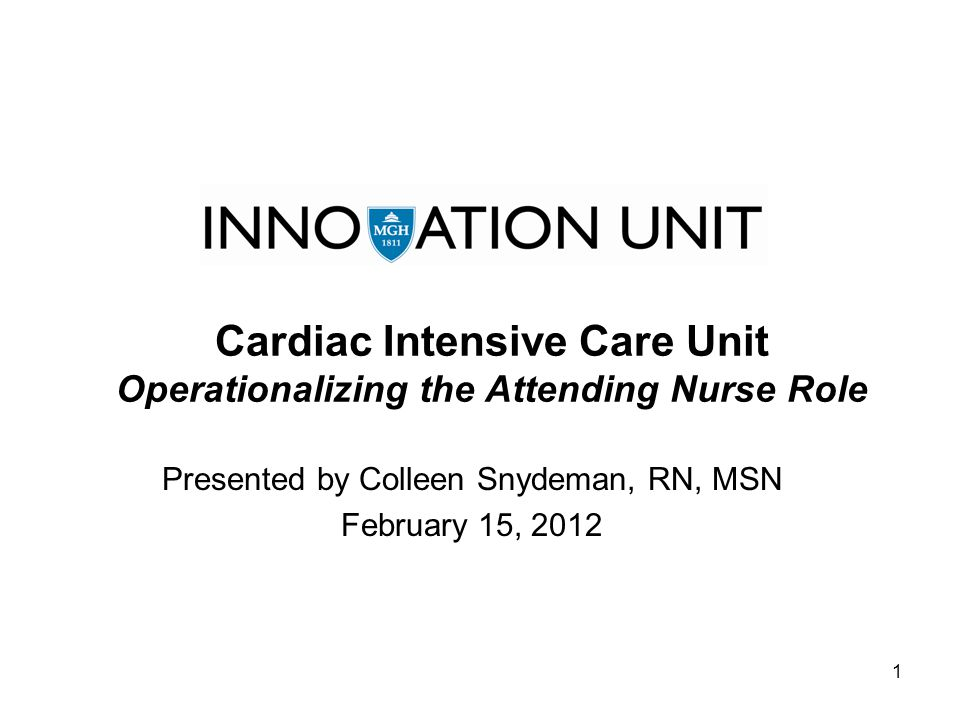1 Cardiac Intensive Care Unit Operationalizing the Attending Nurse Role Presented by Colleen Snydeman, RN, MSN February 15, 2012