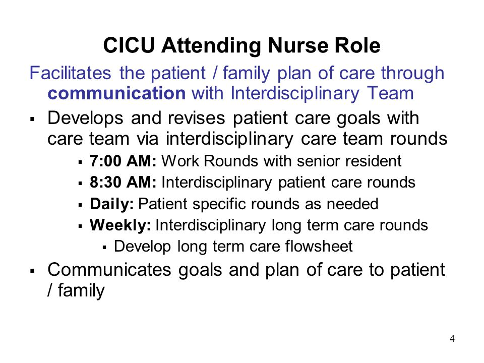 4 CICU Attending Nurse Role Facilitates the patient / family plan of care through communication with Interdisciplinary Team  Develops and revises patient care goals with care team via interdisciplinary care team rounds  7:00 AM: Work Rounds with senior resident  8:30 AM: Interdisciplinary patient care rounds  Daily: Patient specific rounds as needed  Weekly: Interdisciplinary long term care rounds  Develop long term care flowsheet  Communicates goals and plan of care to patient / family