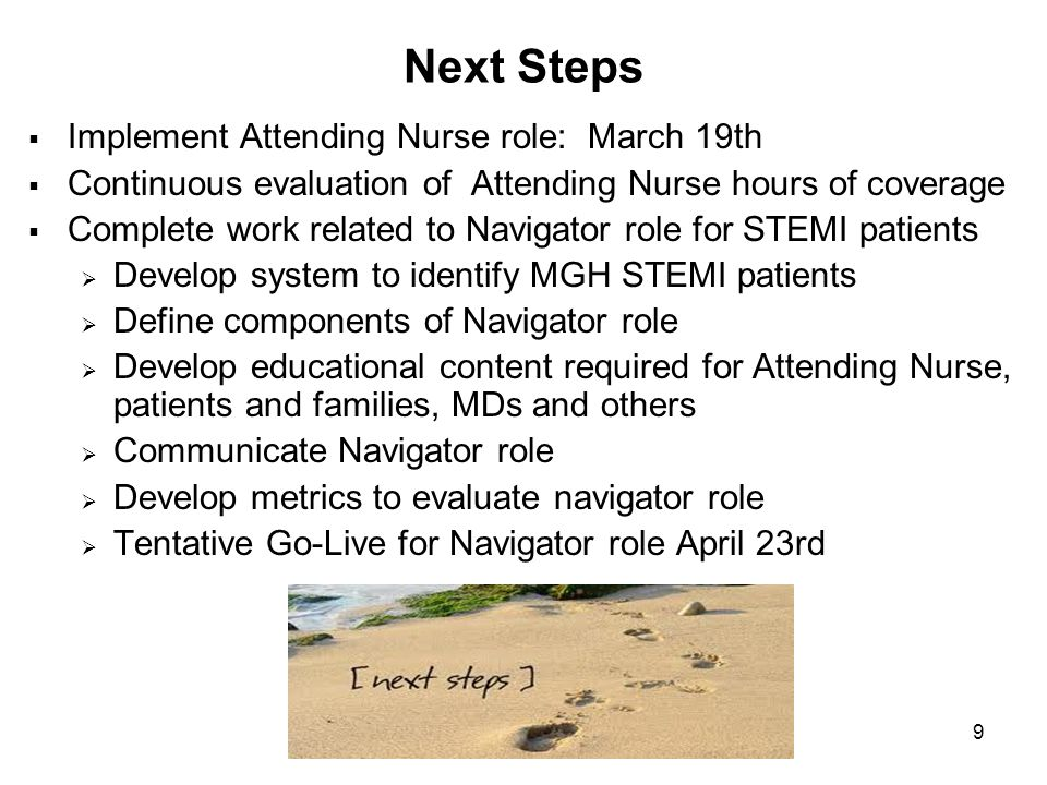 9 Next Steps  Implement Attending Nurse role: March 19th  Continuous evaluation of Attending Nurse hours of coverage  Complete work related to Navigator role for STEMI patients  Develop system to identify MGH STEMI patients  Define components of Navigator role  Develop educational content required for Attending Nurse, patients and families, MDs and others  Communicate Navigator role  Develop metrics to evaluate navigator role  Tentative Go-Live for Navigator role April 23rd