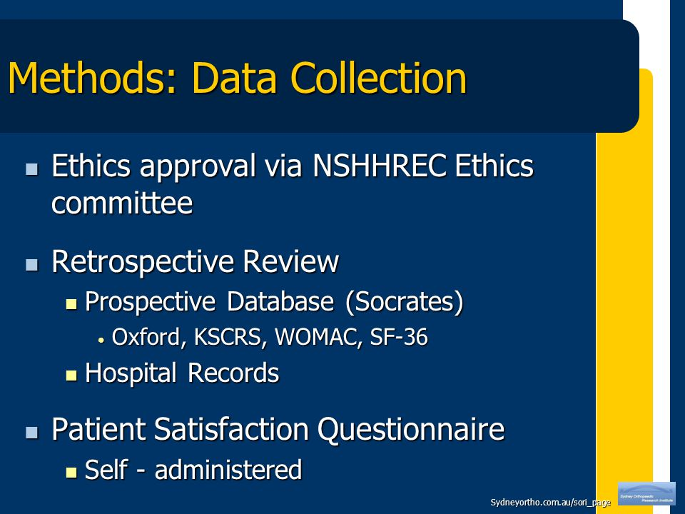Sydneyortho.com.au/sori_page Methods: Data Collection Ethics approval via NSHHREC Ethics committee Ethics approval via NSHHREC Ethics committee Retrospective Review Retrospective Review Prospective Database (Socrates) Prospective Database (Socrates) Oxford, KSCRS, WOMAC, SF-36 Oxford, KSCRS, WOMAC, SF-36 Hospital Records Hospital Records Patient Satisfaction Questionnaire Patient Satisfaction Questionnaire Self - administered Self - administered
