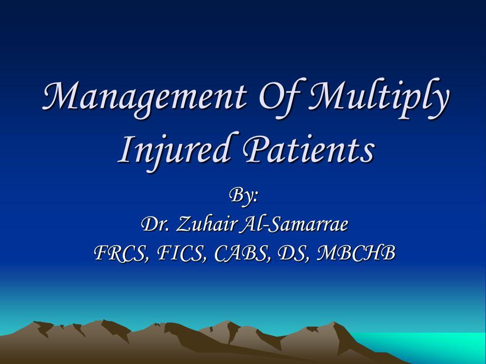 Management Of Multiply Injured Patients By: Dr. Zuhair Al-Samarrae FRCS, FICS, CABS, DS, MBCHB
