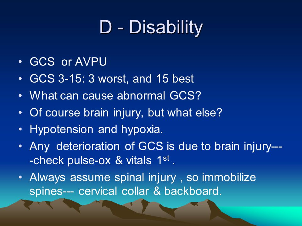 D - Disability GCS or AVPU GCS 3-15: 3 worst, and 15 best What can cause abnormal GCS? Of course brain injury, but what else? Hypotension and hypoxia.