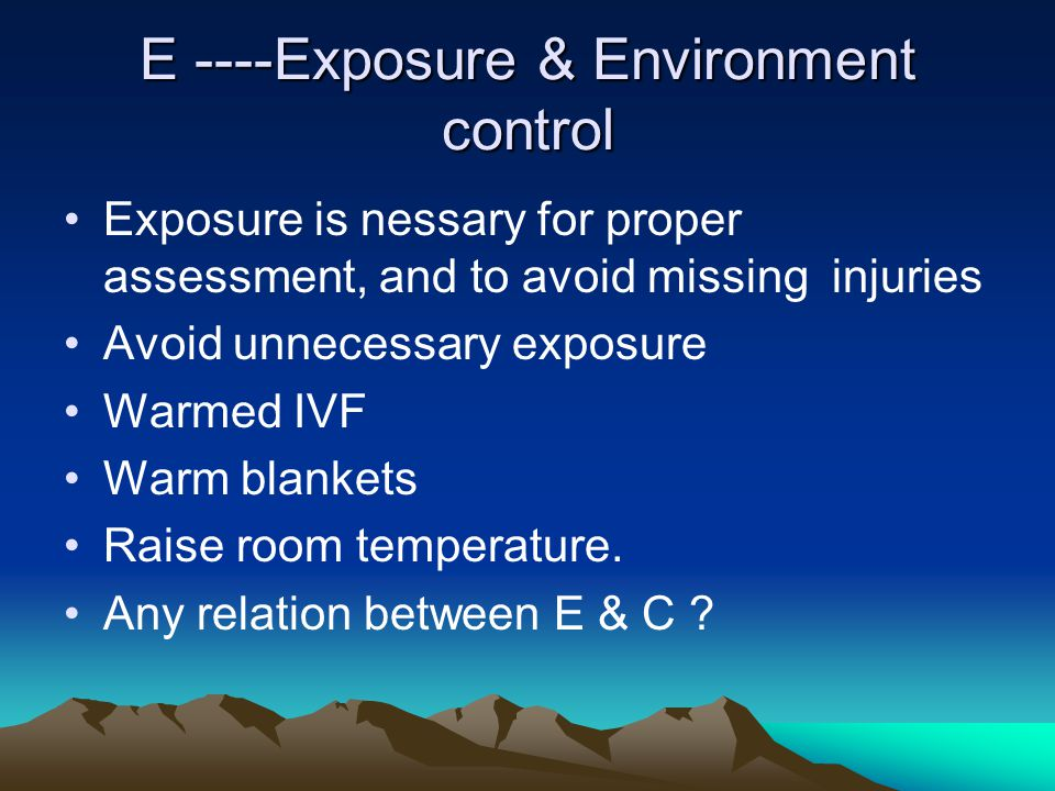 E ----Exposure & Environment control Exposure is nessary for proper assessment, and to avoid missing injuries Avoid unnecessary exposure Warmed IVF Wa