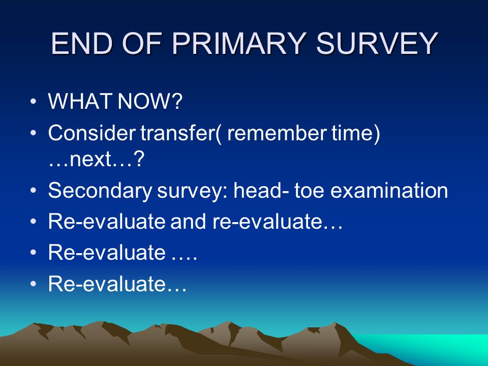 END OF PRIMARY SURVEY WHAT NOW? Consider transfer( remember time) …next…? Secondary survey: head- toe examination Re-evaluate and re-evaluate… Re-eval