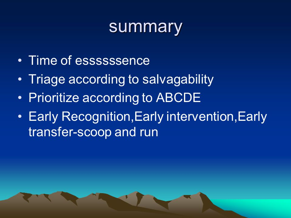 summary Time of essssssence Triage according to salvagability Prioritize according to ABCDE Early Recognition,Early intervention,Early transfer-scoop