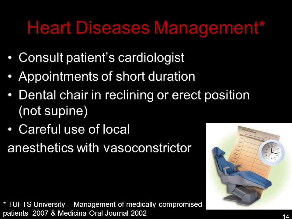 Heart Diseases Management* Consult patient's cardiologist Appointments of short duration Dental chair in reclining or erect position (not supine) Care