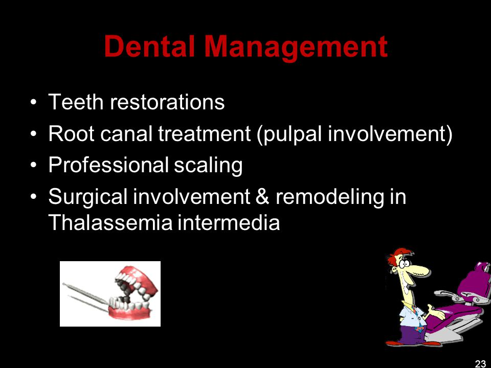 Dental Management Teeth restorations Root canal treatment (pulpal involvement) Professional scaling Surgical involvement & remodeling in Thalassemia i