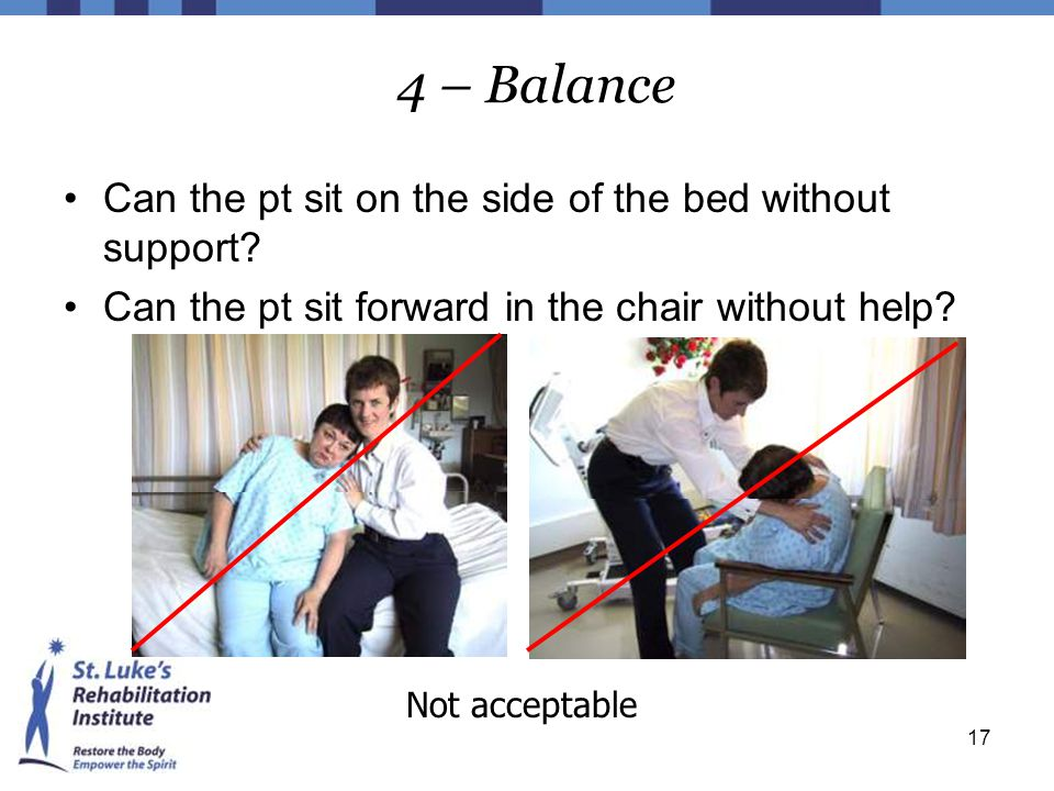 17 4 – Balance Can the pt sit on the side of the bed without support? Can the pt sit forward in the chair without help? Not acceptable