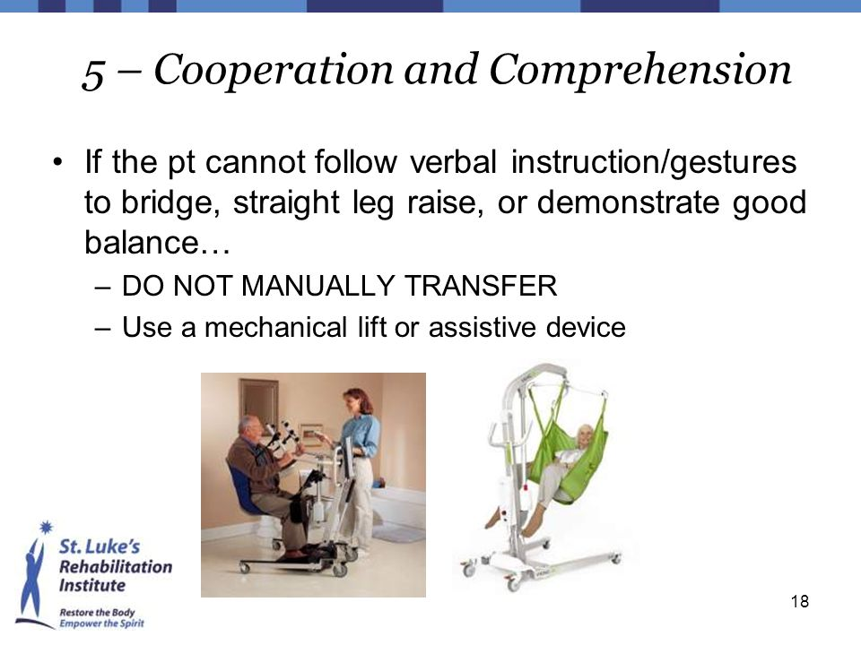18 5 – Cooperation and Comprehension If the pt cannot follow verbal instruction/gestures to bridge, straight leg raise, or demonstrate good balance… –