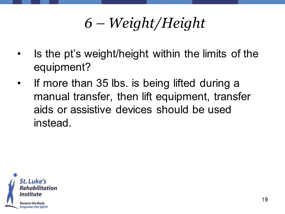 19 6 – Weight/Height Is the pt's weight/height within the limits of the equipment? If more than 35 lbs. is being lifted during a manual transfer, then