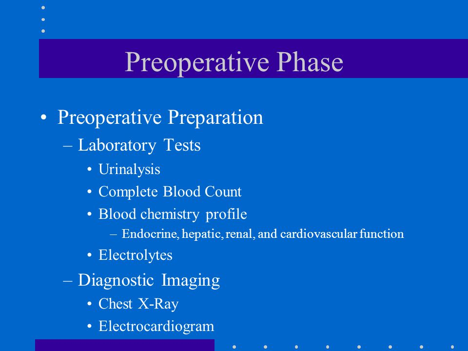 Preoperative Phase Preoperative Preparation –Laboratory Tests Urinalysis Complete Blood Count Blood chemistry profile –Endocrine, hepatic, renal, and