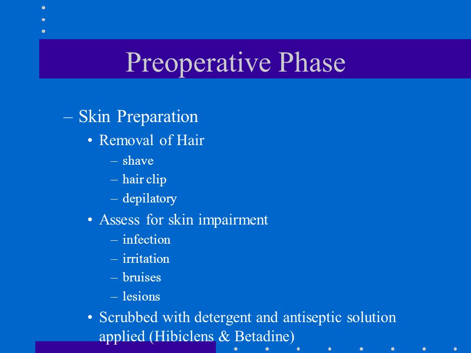 Preoperative Phase –Skin Preparation Removal of Hair –shave –hair clip –depilatory Assess for skin impairment –infection –irritation –bruises –lesions