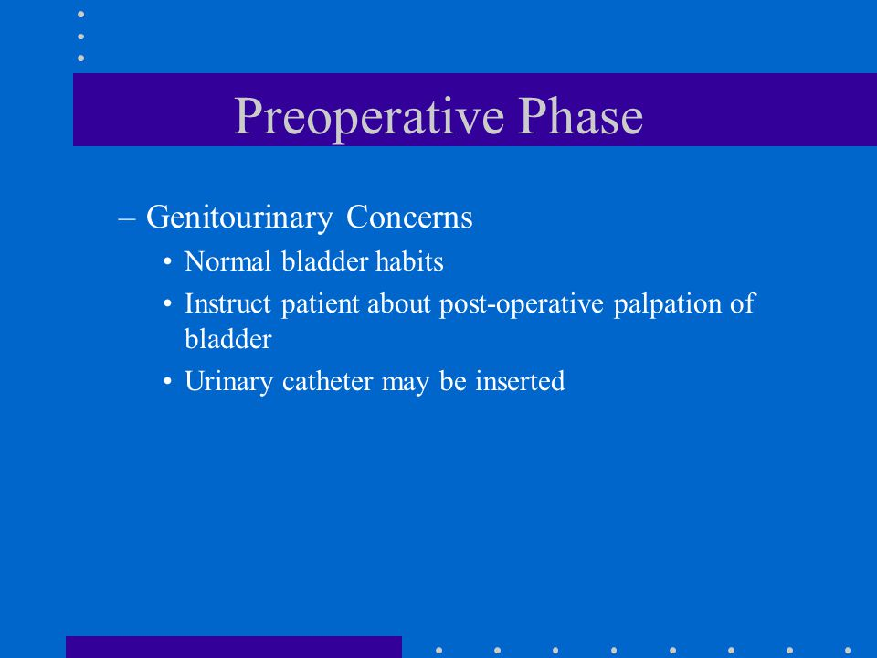 Preoperative Phase –Genitourinary Concerns Normal bladder habits Instruct patient about post-operative palpation of bladder Urinary catheter may be in