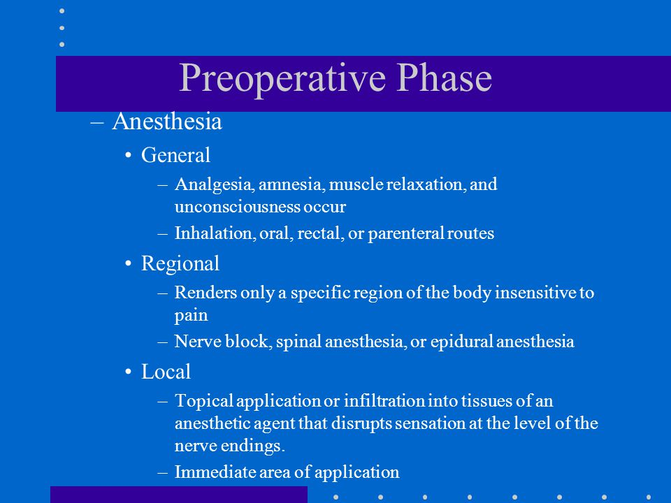 Preoperative Phase –Anesthesia General –Analgesia, amnesia, muscle relaxation, and unconsciousness occur –Inhalation, oral, rectal, or parenteral rout