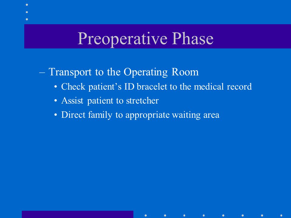 Preoperative Phase –Transport to the Operating Room Check patient's ID bracelet to the medical record Assist patient to stretcher Direct family to app