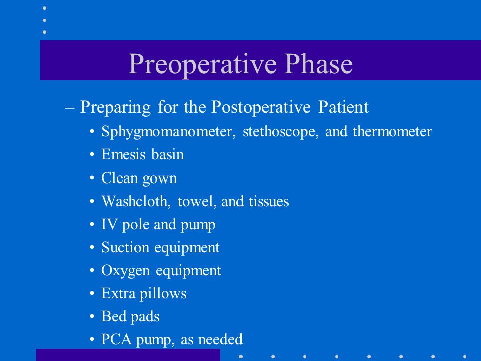 Preoperative Phase –Preparing for the Postoperative Patient Sphygmomanometer, stethoscope, and thermometer Emesis basin Clean gown Washcloth, towel, a