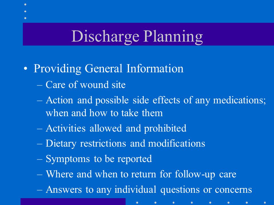 Discharge Planning Providing General Information –Care of wound site –Action and possible side effects of any medications; when and how to take them –