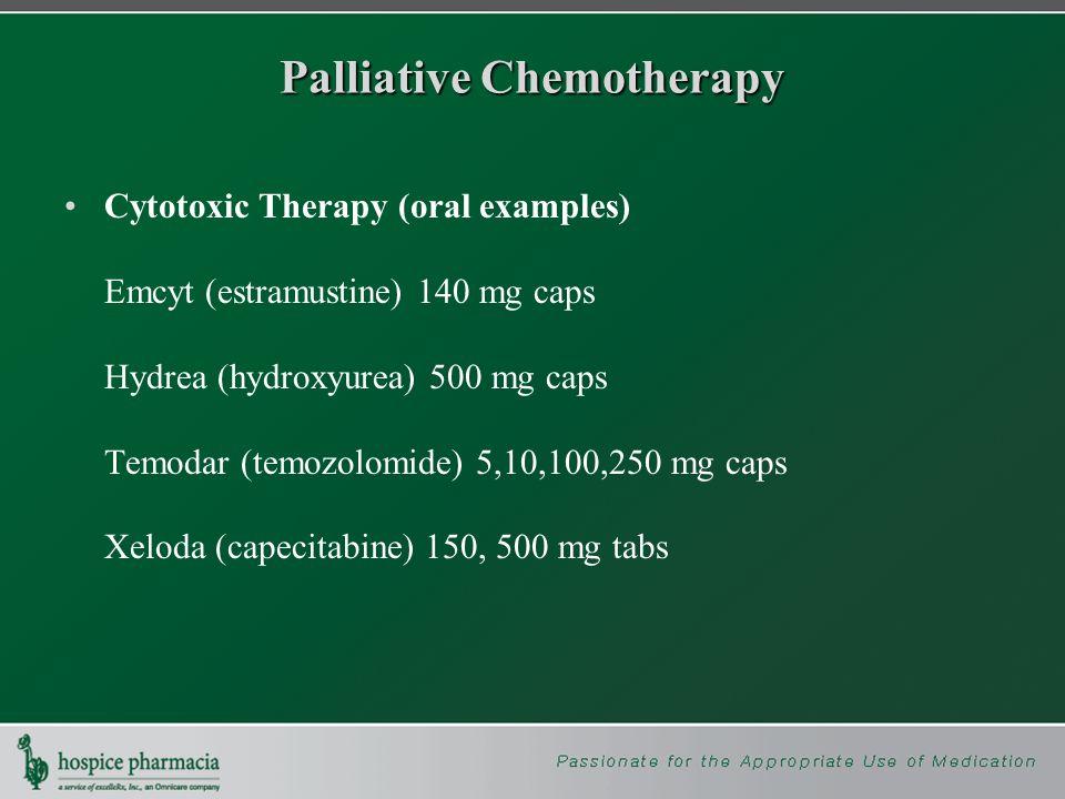 Palliative Chemotherapy Cytotoxic Therapy (oral examples) Emcyt (estramustine) 140 mg caps Hydrea (hydroxyurea) 500 mg caps Temodar (temozolomide) 5,10,100,250 mg caps Xeloda (capecitabine) 150, 500 mg tabs