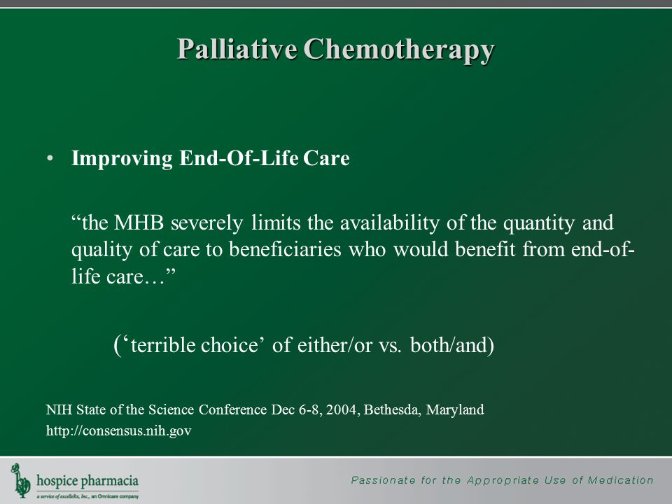 Palliative Chemotherapy Improving End-Of-Life Care the MHB severely limits the availability of the quantity and quality of care to beneficiaries who would benefit from end-of- life care… (' terrible choice' of either/or vs.