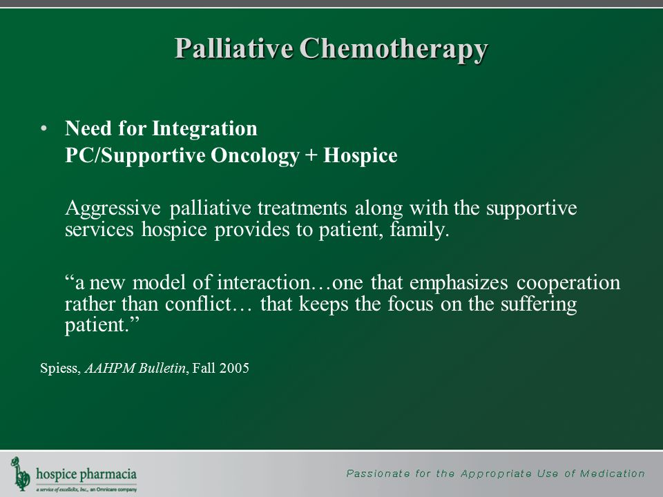 Palliative Chemotherapy Need for Integration PC/Supportive Oncology + Hospice Aggressive palliative treatments along with the supportive services hospice provides to patient, family.