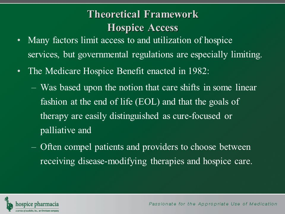 Theoretical Framework Hospice Access Many factors limit access to and utilization of hospice services, but governmental regulations are especially limiting.