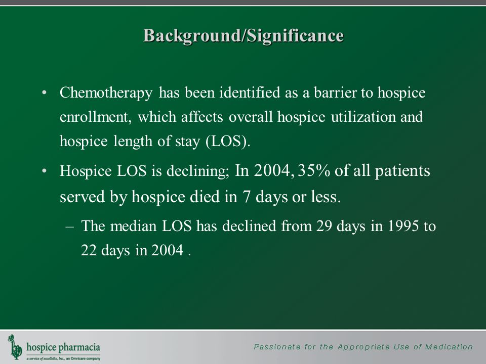 Background/Significance Chemotherapy has been identified as a barrier to hospice enrollment, which affects overall hospice utilization and hospice length of stay (LOS).