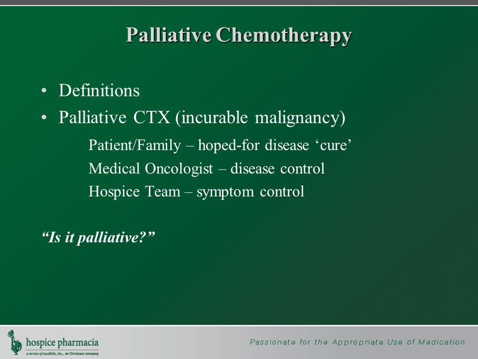 Palliative Chemotherapy Definitions Palliative CTX (incurable malignancy) Patient/Family – hoped-for disease 'cure' Medical Oncologist – disease control Hospice Team – symptom control Is it palliative
