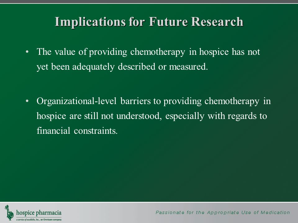 Implications for Future Research The value of providing chemotherapy in hospice has not yet been adequately described or measured.