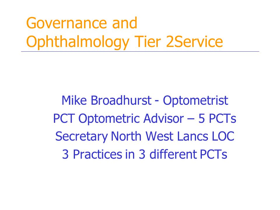 Governance and Ophthalmology Tier 2Service Mike Broadhurst - Optometrist PCT Optometric Advisor – 5 PCTs Secretary North West Lancs LOC 3 Practices in 3 different PCTs