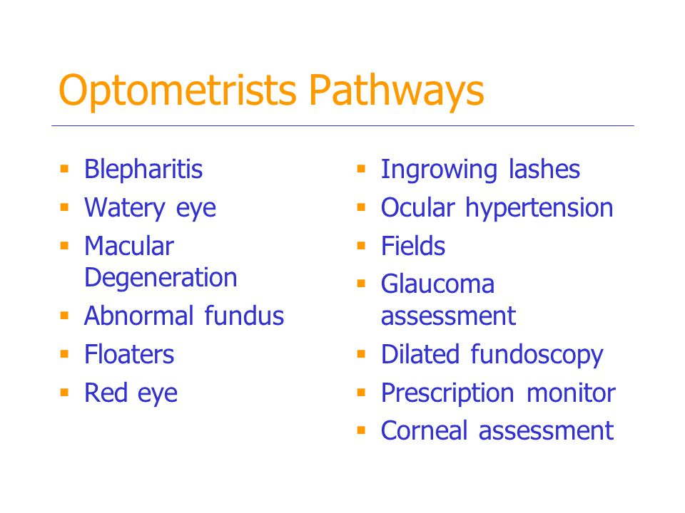 Optometrists Pathways  Blepharitis  Watery eye  Macular Degeneration  Abnormal fundus  Floaters  Red eye  Ingrowing lashes  Ocular hypertension  Fields  Glaucoma assessment  Dilated fundoscopy  Prescription monitor  Corneal assessment