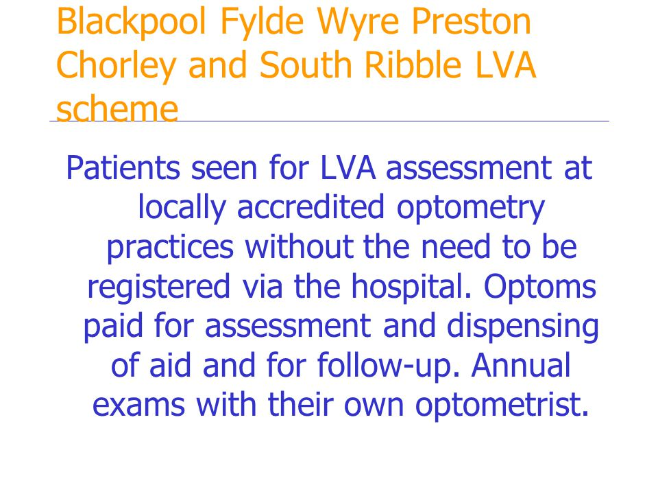 Blackpool Fylde Wyre Preston Chorley and South Ribble LVA scheme Patients seen for LVA assessment at locally accredited optometry practices without the need to be registered via the hospital.