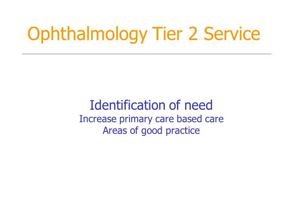 Ophthalmology Tier 2 Service Identification of need Increase primary care based care Areas of good practice