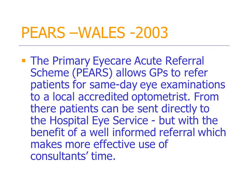 PEARS –WALES -2003  The Primary Eyecare Acute Referral Scheme (PEARS) allows GPs to refer patients for same-day eye examinations to a local accredited optometrist.