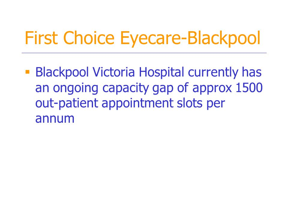 First Choice Eyecare-Blackpool  Blackpool Victoria Hospital currently has an ongoing capacity gap of approx 1500 out-patient appointment slots per annum
