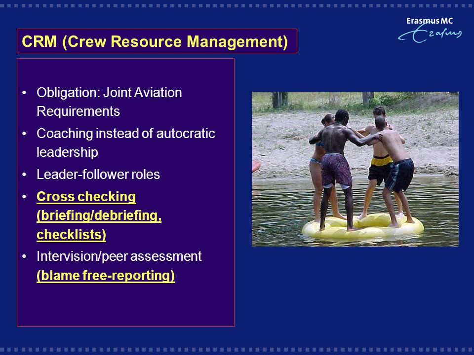 CRM (Crew Resource Management) Obligation: Joint Aviation Requirements Coaching instead of autocratic leadership Leader-follower roles Cross checking (briefing/debriefing, checklists) Intervision/peer assessment (blame free-reporting)