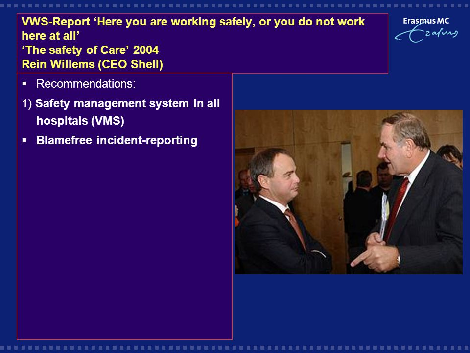 VWS-Report 'Here you are working safely, or you do not work here at all' 'The safety of Care' 2004 Rein Willems (CEO Shell)  Recommendations: 1) Safety management system in all hospitals (VMS)  Blamefree incident-reporting