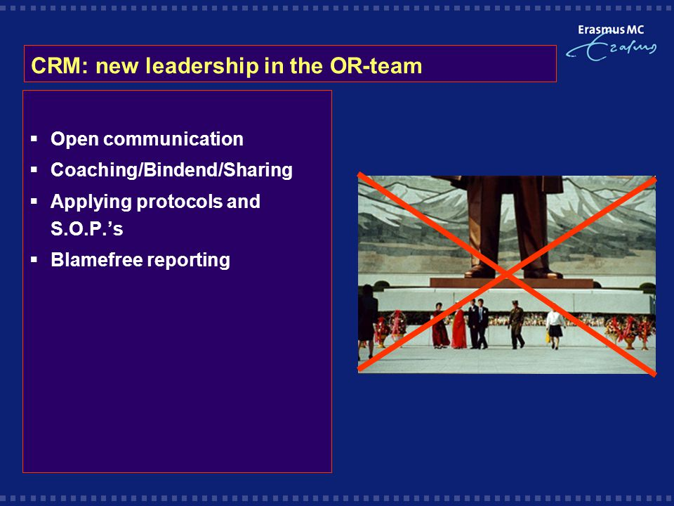 CRM: new leadership in the OR-team  Open communication  Coaching/Bindend/Sharing  Applying protocols and S.O.P.'s  Blamefree reporting