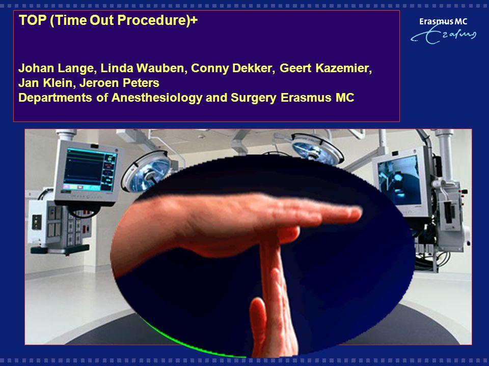 TOP (Time Out Procedure)+ Johan Lange, Linda Wauben, Conny Dekker, Geert Kazemier, Jan Klein, Jeroen Peters Departments of Anesthesiology and Surgery Erasmus MC