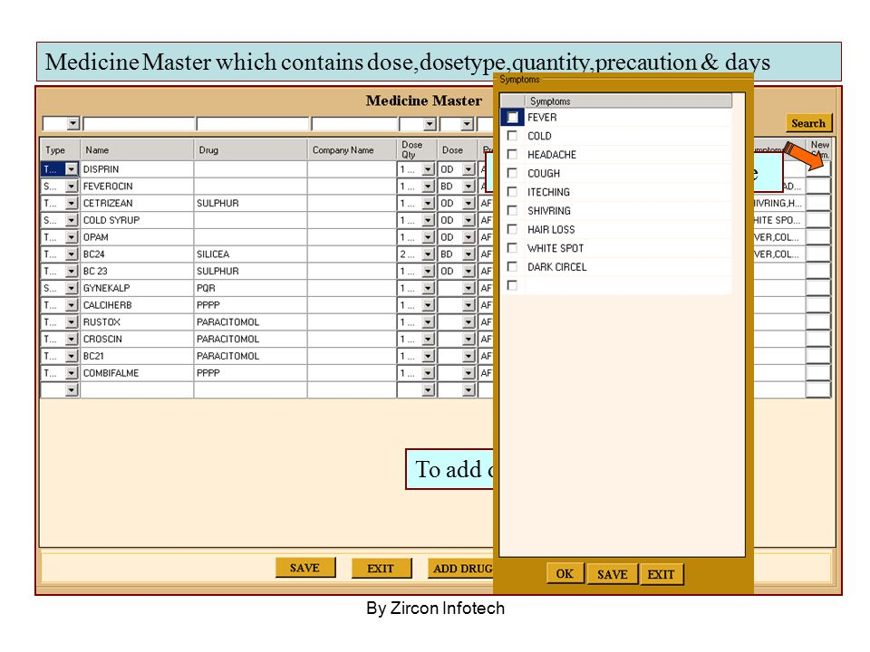 By Zircon Infotech Medicine Master which contains dose,dosetype,quantity,precaution & days To add drug click here To add symptom click here