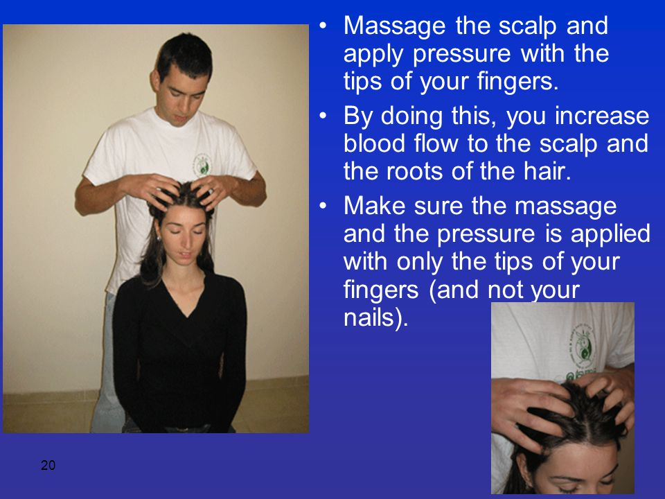 20 Massage the scalp and apply pressure with the tips of your fingers. By doing this, you increase blood flow to the scalp and the roots of the hair.