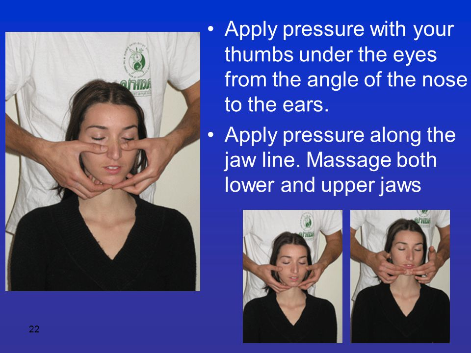 22 Apply pressure with your thumbs under the eyes from the angle of the nose to the ears. Apply pressure along the jaw line. Massage both lower and up