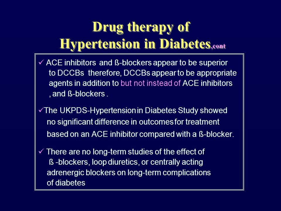 Drug therapy of Hypertension in Diabetes,cont ACE inhibitors and ß-blockers appear to be superior to DCCBs therefore, DCCBs appear to be appropriate agents in addition to but not instead of ACE inhibitors, and ß-blockers.